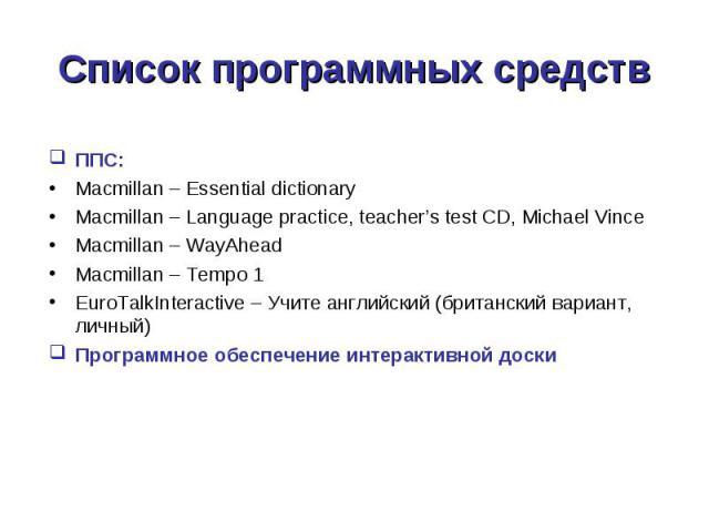 ППС: ППС: Macmillan – Essential dictionary Macmillan – Language practice, teacher's test CD, Michael Vince Macmillan – WayAhead Macmillan – Tempo 1 EuroTalkInteractive – Учите английский (британский вариант, личный) Программное обеспечение интеракти…