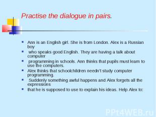Practise the dialogue in pairs. Ann is an English girl. She is from London. Alex