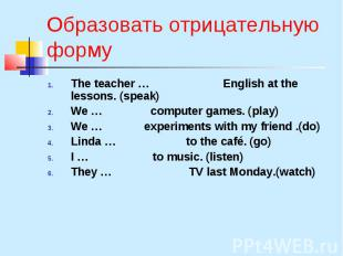 Образовать отрицательную форму The teacher … English at the lessons. (speak) We