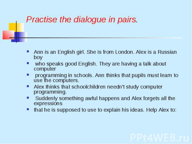 Practise the dialogue in pairs. Ann is an English girl. She is from London. Alex is a Russian boy who speaks good English. They are having a talk about computer programming in schools. Ann thinks that pupils must learn to use the computers. Alex thi…