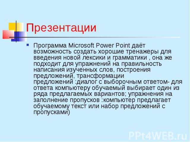 Презентации Программа Microsoft Power Point даёт возможность создать хорошие тренажеры для введения новой лексики и грамматики , она же подходит для упражнений на правильность написания изученных слов, построения предложений, трансформации предложен…