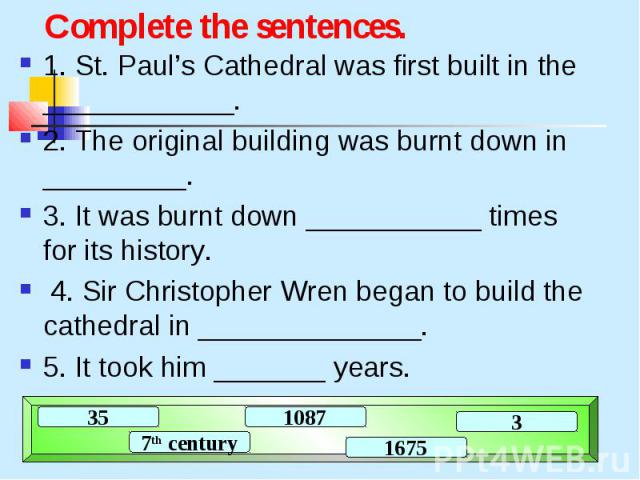 Complete the sentences. 1. St. Paul's Cathedral was first built in the ____________. 2. The original building was burnt down in _________. 3. It was burnt down ___________ times for its history. 4. Sir Christopher Wren began to build the cathedral i…