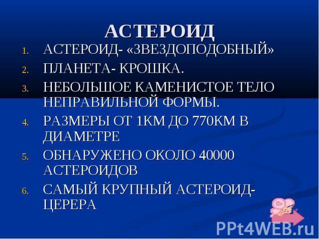 АСТЕРОИД АСТЕРОИД- «ЗВЕЗДОПОДОБНЫЙ» ПЛАНЕТА- КРОШКА. НЕБОЛЬШОЕ КАМЕНИСТОЕ ТЕЛО НЕПРАВИЛЬНОЙ ФОРМЫ. РАЗМЕРЫ ОТ 1КМ ДО 770КМ В ДИАМЕТРЕ ОБНАРУЖЕНО ОКОЛО 40000 АСТЕРОИДОВ САМЫЙ КРУПНЫЙ АСТЕРОИД- ЦЕРЕРА