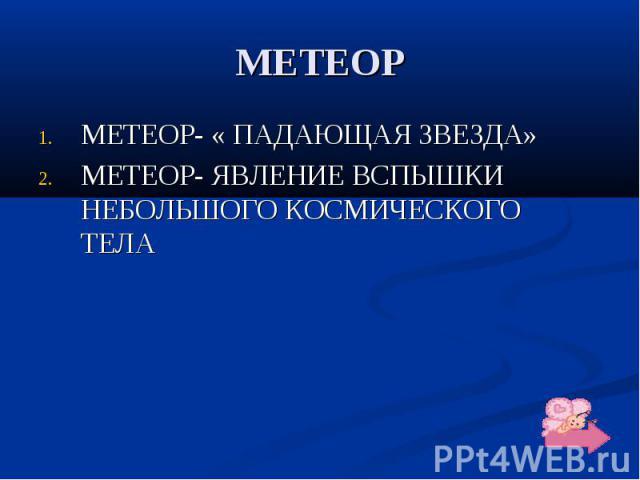 МЕТЕОР МЕТЕОР- « ПАДАЮЩАЯ ЗВЕЗДА» МЕТЕОР- ЯВЛЕНИЕ ВСПЫШКИ НЕБОЛЬШОГО КОСМИЧЕСКОГО ТЕЛА