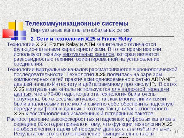 2. Сети и технологии Х.25 и Frame Relay 2. Сети и технологии Х.25 и Frame Relay Технологии X.25, Frame Relay и ATM значительно отличаются функцио-нальными характеристиками. В то же время все они используют технику виртуальных каналов, которая являет…