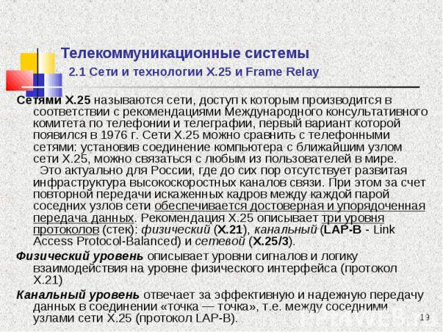 Сетями Х.25 называются сети, доступ к которым производится в соответствии с рекомендациями Международного консультативного комитета по телефонии и телеграфии, первый вариант которой появился в 1976 г. Сети Х.25 можно сравнить с телефонными сетями: у…