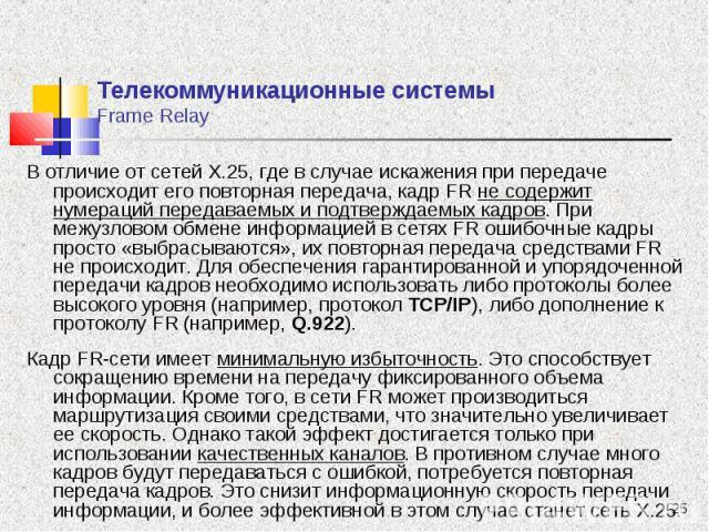 В отличие от сетей Х.25, где в случае искажения при передаче происходит его повторная передача, кадр FR не содержит нумераций передаваемых и подтверждаемых кадров. При межузловом обмене информацией в сетях FR ошибочные кадры просто «выбрасываются», …
