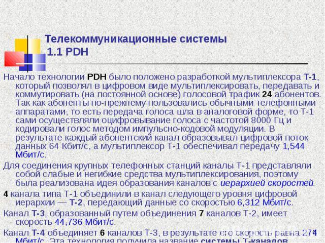 Начало технологии PDH было положено разработкой мультиплексора T-1, который позволял в цифровом виде мультиплексировать, передавать и коммутировать (на постоянной основе) голосовой трафик 24 абонентов. Так как абоненты по-прежнему пользовались обычн…
