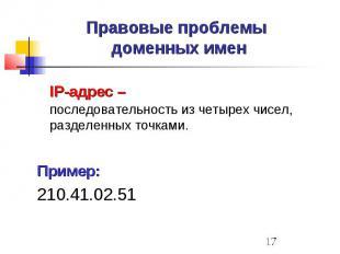 Правовые проблемы доменных имен IP-адрес – последовательность из четырех чисел,