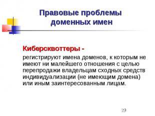 Правовые проблемы доменных имен Киберсквоттеры - регистрируют имена доменов, к к