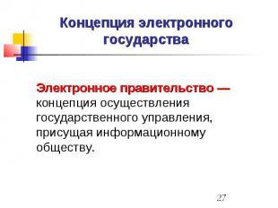Концепция электронного государства Электронное правительство — концепция осущест