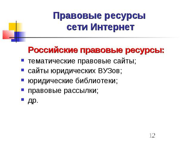 Правовые ресурсы сети Интернет Российские правовые ресурсы: тематические правовые сайты; сайты юридических ВУЗов; юридические библиотеки; правовые рассылки; др.