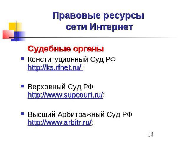 Правовые ресурсы сети Интернет Судебные органы Конституционный Суд РФ http://ks.rfnet.ru/ ; Верховный Суд РФ http://www.supcourt.ru/; Высший Арбитражный Суд РФ http://www.arbitr.ru/;