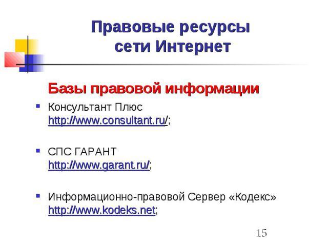 Правовые ресурсы сети Интернет Базы правовой информации Консультант Плюс http://www.consultant.ru/; СПС ГАРАНТ http://www.garant.ru/; Информационно-правовой Сервер «Кодекс» http://www.kodeks.net;