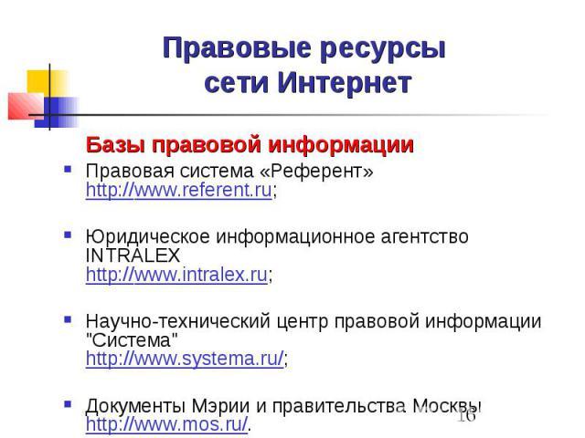 """Правовые ресурсы сети Интернет Базы правовой информации Правовая система «Референт» http://www.referent.ru; Юридическое информационное агентство INTRALEX http://www.intralex.ru; Научно-технический центр правовой информации """"Система"""" http:/…"""