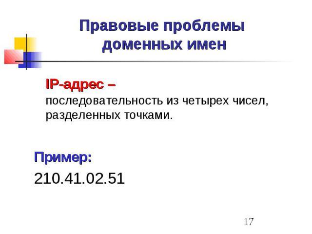 Правовые проблемы доменных имен IP-адрес – последовательность из четырех чисел, разделенных точками. Пример: 210.41.02.51