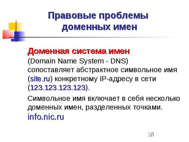 Правовые проблемы доменных имен Доменная система имен (Domain Name System - DNS) сопоставляет абстрактное символьное имя (site.ru) конкретному IP-адресу в сети (123.123.123.123). Символьное имя включает в себя несколько доменных имен, разделенных то…