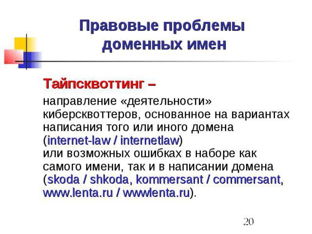 Правовые проблемы доменных имен Тайпсквоттинг – направление «деятельности» киберсквоттеров, основанное на вариантах написания того или иного домена (internet-law / internetlaw) или возможных ошибках в наборе как самого имени, так и в написании домен…