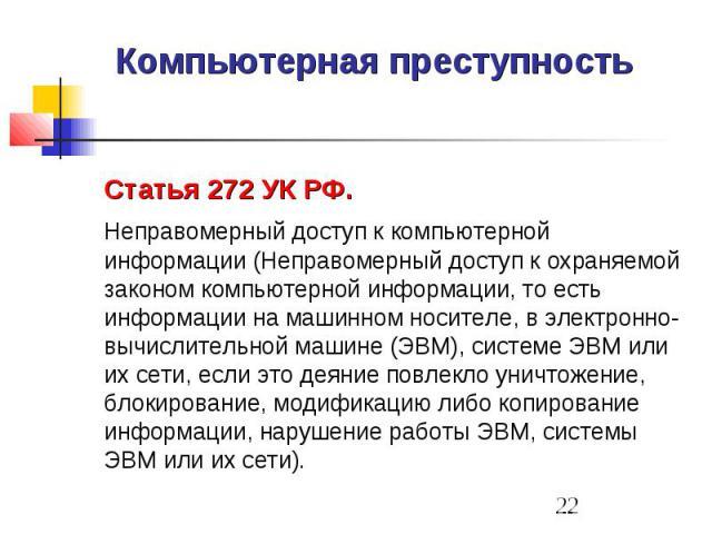 Компьютерная преступность Статья 272 УК РФ. Неправомерный доступ к компьютерной информации (Неправомерный доступ к охраняемой законом компьютерной информации, то есть информации на машинном носителе, в электронно-вычислительной машине (ЭВМ), системе…