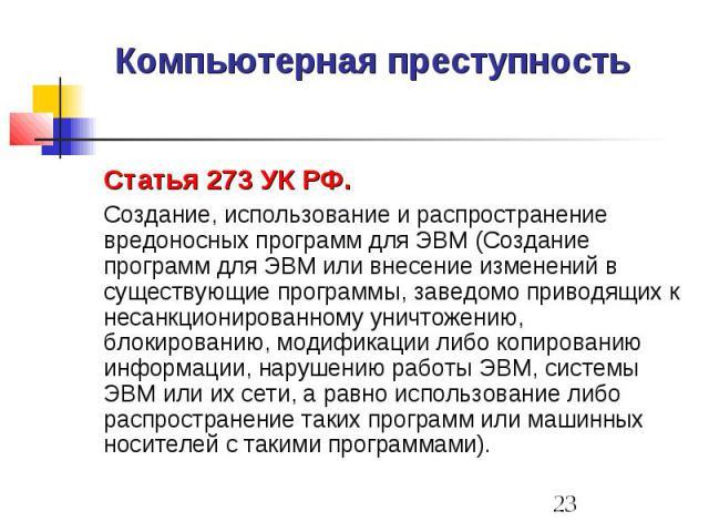 Компьютерная преступность Статья 273 УК РФ. Создание, использование и распространение вредоносных программ для ЭВМ (Создание программ для ЭВМ или внесение изменений в существующие программы, заведомо приводящих к несанкционированному уничтожению, бл…
