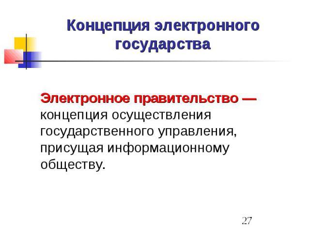 Концепция электронного государства Электронное правительство — концепция осуществления государственного управления, присущая информационному обществу.