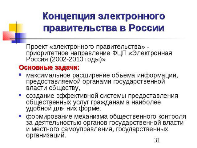 Концепция электронного правительства в России Проект «электронного правительства» - приоритетное направление ФЦП «Электронная Россия (2002-2010 годы)» Основные задачи: максимальное расширение объема информации, предоставляемой органами государственн…