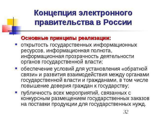 Концепция электронного правительства в России Основные принципы реализации: открытость государственных информационных ресурсов, информационная полнота, информационная прозрачность деятельности органов государственной власти; обеспечение условий для …