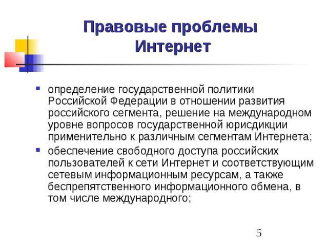 Правовые проблемы Интернет определение государственной политики Российской Федерации в отношении развития российского сегмента, решение на международном уровне вопросов государственной юрисдикции применительно к различным сегментам Интернета; обеспе…