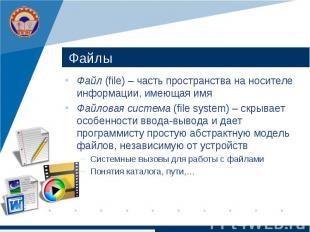 Файлы Файл (file) – часть пространства на носителе информации, имеющая имя Файло