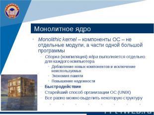 Монолитное ядро Monolithic kernel – компоненты ОС – не отдельные модули, а части