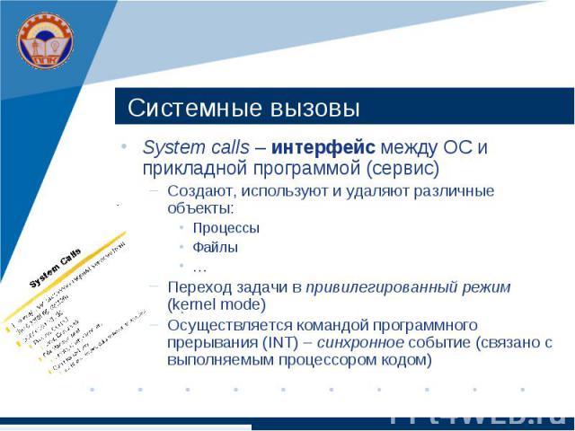 Системные вызовы System calls – интерфейс между ОС и прикладной программой (сервис) Создают, используют и удаляют различные объекты: Процессы Файлы … Переход задачи в привилегированный режим (kernel mode) Осуществляется командой программного прерыва…