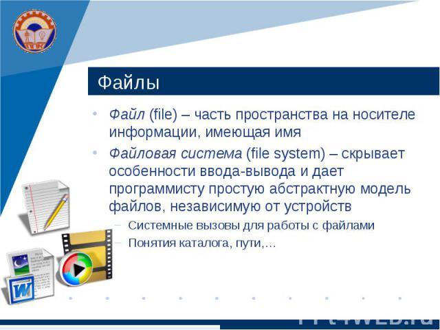 Файлы Файл (file) – часть пространства на носителе информации, имеющая имя Файловая система (file system) – скрывает особенности ввода-вывода и дает программисту простую абстрактную модель файлов, независимую от устройств Системные вызовы для работы…