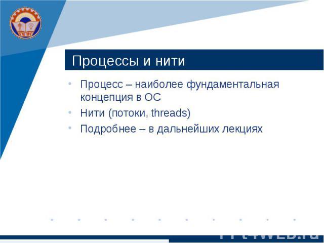 Процессы и нити Процесс – наиболее фундаментальная концепция в ОС Нити (потоки, threads) Подробнее – в дальнейших лекциях