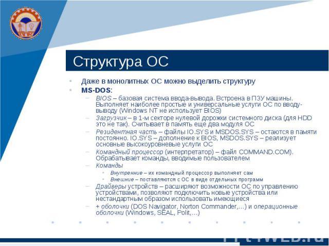 Структура ОС Даже в монолитных ОС можно выделить структуру MS-DOS: BIOS – базовая система ввода-вывода. Встроена в ПЗУ машины. Выполняет наиболее простые и универсальные услуги ОС по вводу-выводу (Windows NT не использует BIOS) Загрузчик – в 1-м сек…