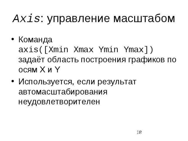 Axis: управление масштабом Команда axis([Xmin Xmax Ymin Ymax]) задаёт область построения графиков по осям X и Y Используется, если результат автомасштабирования неудовлетворителен
