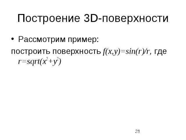 Построение 3D-поверхности Рассмотрим пример: построить поверхность f(x,y)=sin(r)/r, где r=sqrt(x2+y2)