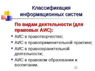 Классификация информационных систем По видам деятельности (для правовых АИС): АИ