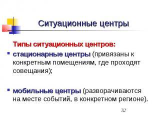 Ситуационные центры Типы ситуационных центров: стационарные центры (привязаны к
