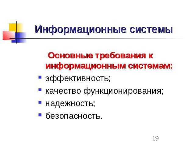 Информационные системы Основные требования к информационным системам: эффективность; качество функционирования; надежность; безопасность.