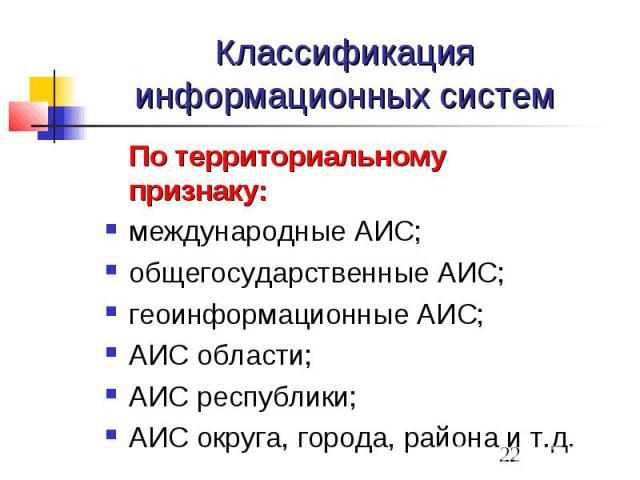 Классификация информационных систем По территориальному признаку: международные АИС; общегосударственные АИС; геоинформационные АИС; АИС области; АИС республики; АИС округа, города, района и т.д.