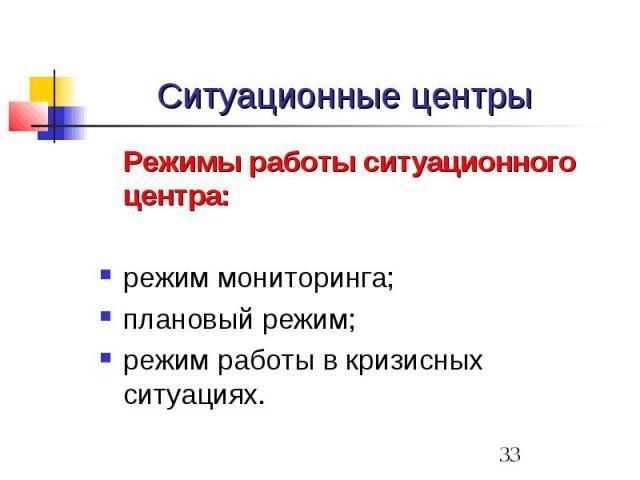 Ситуационные центры Режимы работы ситуационного центра: режим мониторинга; плановый режим; режим работы в кризисных ситуациях.
