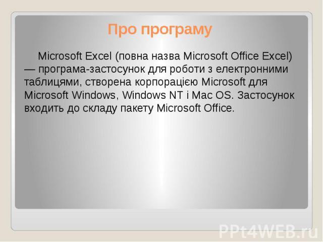 Про програму Microsoft Excel (повна назва Microsoft Office Excel) — програма-застосунок для роботи з електронними таблицями, створена корпорацією Microsoft для Microsoft Windows, Windows NT і Mac OS. Застосунок входить до складу пакету Microsoft Office.