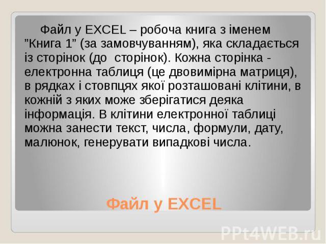 """Файл у EXCEL Файл у EXCEL – робоча книга з іменем """"Книга 1"""" (за замовчуванням), яка складається із сторінок (до сторінок). Кожна сторінка - електронна таблиця (це двовимірна матриця), в рядках і стовпцях якої розташовані клітини, в кожній з яких мож…"""