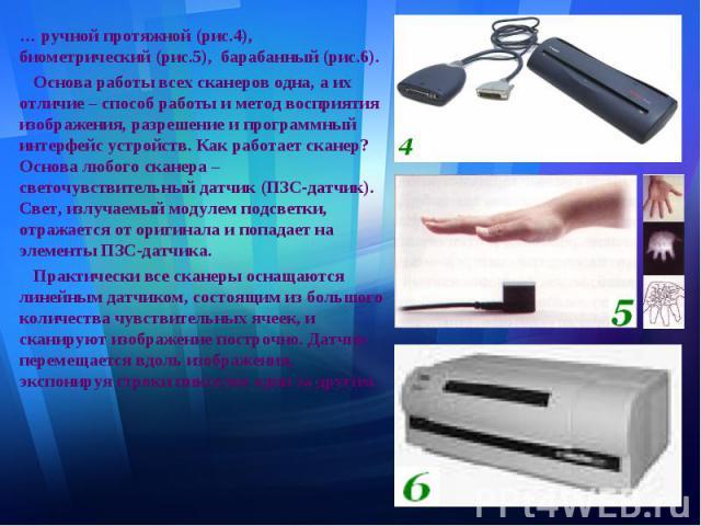 … ручной протяжной (рис.4), биометрический (рис.5), барабанный (рис.6). … ручной протяжной (рис.4), биометрический (рис.5), барабанный (рис.6). Основа работы всех сканеров одна, а их отличие – способ работы и метод восприятия изображения, разрешение…