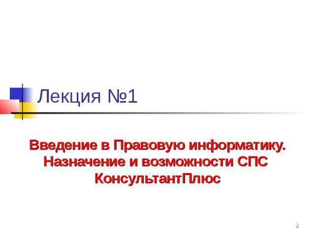 Лекция №1 Введение в Правовую информатику. Назначение и возможности СПС КонсультантПлюс