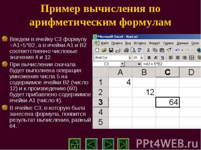 Пример вычисления по арифметическим формулам Введем в ячейку С3 формулу =А1+5*В2, а в ячейки А1 и В2 соответственно числовые значения 4 и 12. При вычислении сначала будет выполнена операция умножения числа 5 на содержимое ячейки В2 (число 12) и к пр…