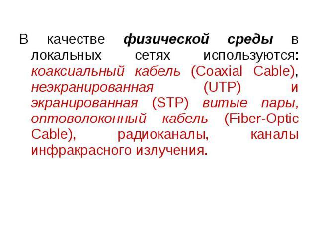 В качестве физической среды в локальных сетях используются: коаксиальный кабель (Coaxial Cable), неэкранированная (UTP) и экранированная (STP) витые пары, оптоволоконный кабель (Fiber-Optic Cable), радиоканалы, каналы инфракрасного излучения.