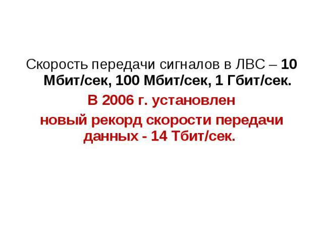 Скорость передачи сигналов в ЛВС – 10 Мбит/сек, 100 Мбит/сек, 1 Гбит/сек. В 2006 г. установлен новый рекорд скорости передачи данных - 14 Тбит/сек.