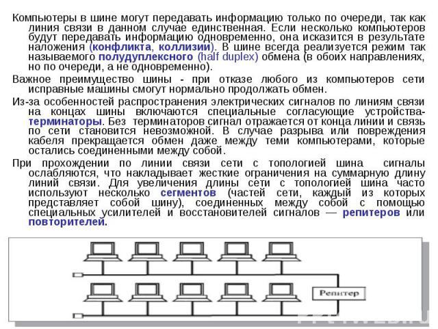 Компьютеры в шине могут передавать информацию только по очереди, так как линия связи в данном случае единственная. Если несколько компьютеров будут передавать информацию одновременно, она исказится в результате наложения (конфликта, коллизии). В шин…