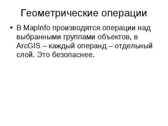 Геометрические операции В MapInfo производятся операции над выбранными группами объектов, в ArcGIS – каждый операнд – отдельный слой. Это безопаснее.